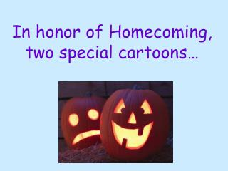 In honor of Homecoming, two special cartoons…