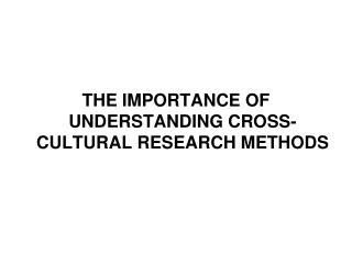 THE IMPORTANCE OF UNDERSTANDING CROSS-CULTURAL RESEARCH METHODS