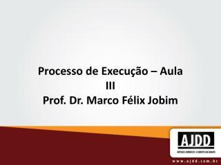 Processo de Execução – Aula III Prof. Dr. Marco Félix Jobim