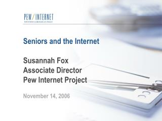Seniors and the Internet Susannah Fox Associate Director Pew Internet Project November 14, 2006