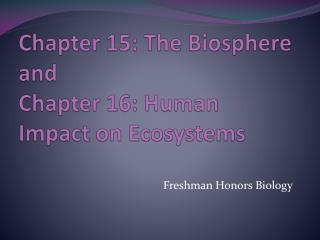 Chapter 15: The Biosphere and  Chapter 16: Human Impact on Ecosystems