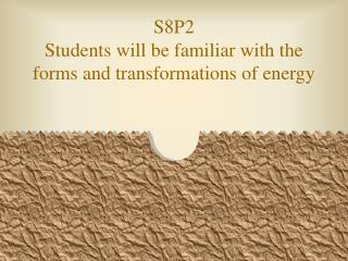 S8P2 Students will be familiar with the forms and transformations of energy