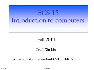 ECS 15 Introduction to computers  Fall 2014 Prof. Xin Liu cs.ucdavis/~liu/ECS15/F14/15.htm