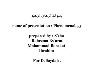 name of presentation : Phenomenology  prepared by : Stha  Raheema Bsarat Mohammad Barakat  Ibrahim   For D. 3aydah