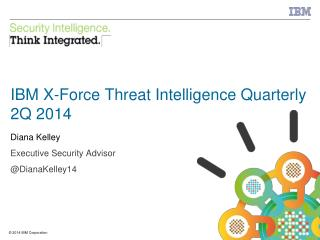 IBM X-Force Threat Intelligence Quarterly 2Q  2014 Diana Kelley Executive Security Advisor