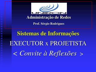 Sistemas de Informações  EXECUTOR x PROJETISTA < Convite à Reflexões   >