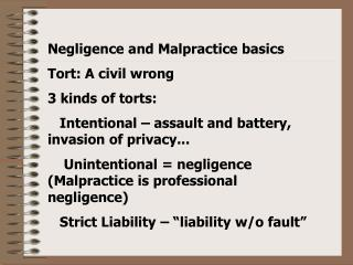 Negligence and Malpractice basics Tort: A civil wrong  3 kinds of torts:    Intentional   assault and battery, invasion