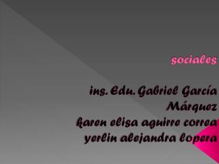 sociales ins. Edu. Gabriel García Márquez karen elisa aguirre  correa yerlin alejandra lopera