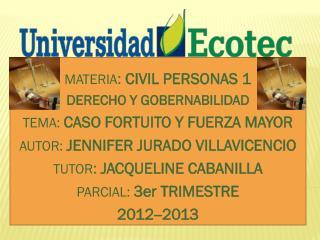 MATERIA :  CIVIL PERSONAS 1 DERECHO Y GOBERNABILIDAD TEMA:  CASO FORTUITO Y FUERZA MAYOR