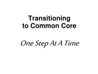 Transitioning  to Common Core One Step At A Time