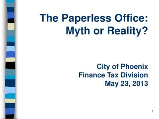 The Paperless Office: Myth or Reality? City of Phoenix Finance Tax Division May 23, 2013