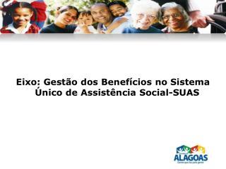 Eixo :  Gestão  dos  Benefícios  no  Sistema Ú nico  de  Assistência  Social-SUAS