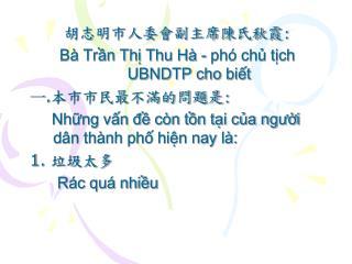 胡志明市人委會副主席陳氏秋霞 : Bà Trần Thị Thu Hà - phó chủ tịch UBNDTP cho biết 一 . 本市市民最不滿的問題是 :