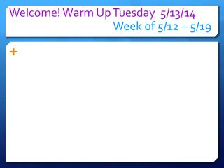 Welcome! Warm Up  Tuesday 5/13 /14 Week of  5/12  – 5/ 19