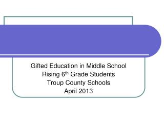 Gifted Education in Middle School Rising 6 th  Grade Students Troup County Schools April 2013