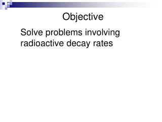 Solve problems involving radioactive decay rates