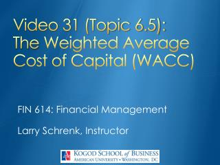 Video 31 (Topic 6.5): The  Weighted Average Cost of  Capital (WACC)