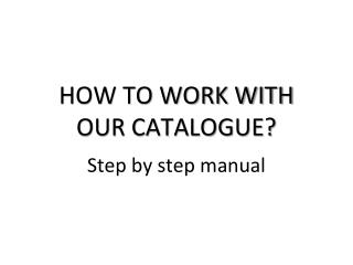 HOW TO WORK WITH  OUR CATALOGUE?
