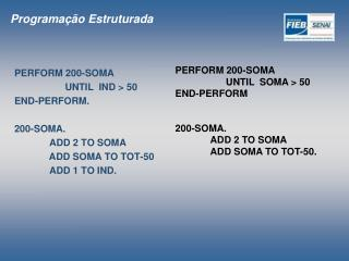 PERFORM 200-SOMA                    UNTIL  IND > 50 END-PERFORM. 200-SOMA. 	ADD 2 TO SOMA