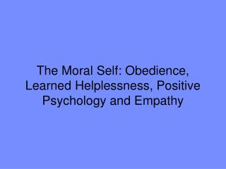 The Moral Self: Obedience, Learned Helplessness, Positive Psychology and Empathy