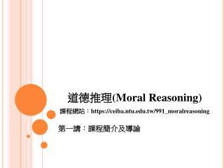 道德推理 (Moral Reasoning) 課程網站: https://ceiba.ntu.tw/991_moralreasoning