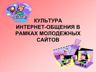 КУЛЬТУРА  ИНТЕРНЕТ-ОБЩЕНИЯ В РАМКАХ МОЛОДЕЖНЫХ САЙТОВ