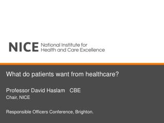 What do patients want from healthcare? Professor David Haslam   CBE Chair, NICE