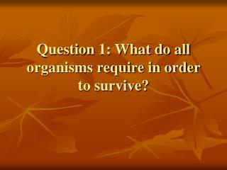 Question 1: What do all organisms require in order to survive