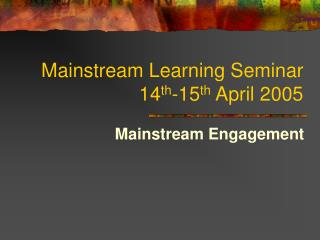 Mainstream Learning Seminar 14 th -15 th  April 2005