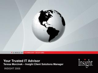 Your Trusted IT Advisor Teresa Morcinek – Insight Client Solutions Manager