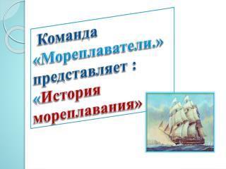 Команда  «Мореплаватели.»  представляет : « История мореплавания»