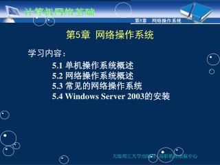 第 5 章 网络操作系统   学习内容: 5.1  单机操作系统概述 5.2  网络操作系统概述 5.3  常见的网络操作系统 5.4 Windows Server 2003 的安装
