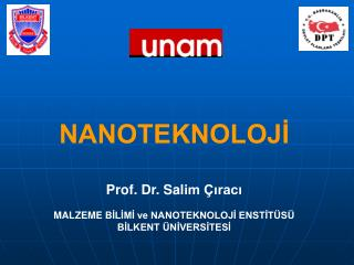 NANOTEKNOLOJİ Prof. Dr. Sal im Çıracı MALZEME B İLİMİ ve NANOTEKNOLOJİ ENSTİTÜSÜ