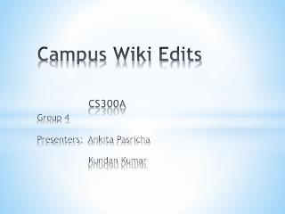 Campus Wiki Edits CS300A Group 4 Presenters:   Ankita Pasricha Kundan  Kumar
