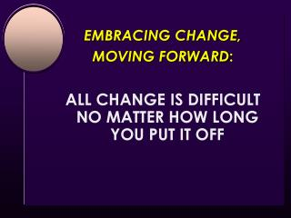EMBRACING CHANGE,  MOVING FORWARD : ALL CHANGE IS DIFFICULT NO MATTER HOW LONG YOU PUT IT OFF