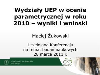 Wydziały UEP w ocenie parametrycznej w roku 2010 – wyniki i wnioski Maciej Żukowski