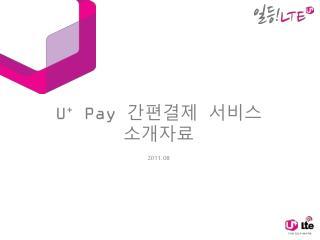 U +  Pay  간편결제 서비스 소개자료 2011. 08