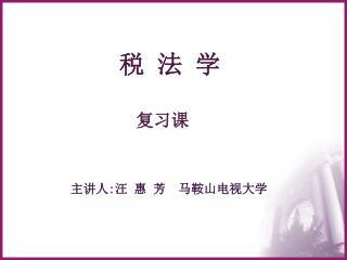 税 法 学 复习课 主讲人 : 汪 惠 芳  马鞍山电视大学