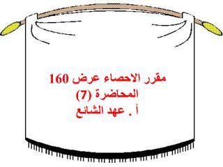مقرر الاحصاء عرض 160 المحاضرة ( 7 ) أ . عهد الشائع