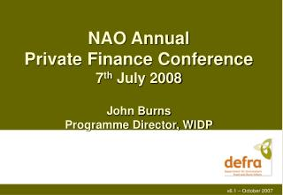 NAO Annual Private Finance Conference 7 th  July 2008 John Burns Programme Director, WIDP