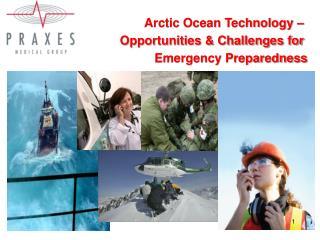 Arctic Ocean Technology –  Opportunities & Challenges for  Emergency Preparedness