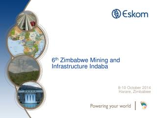 6 th  Zimbabwe Mining and  Infrastructure Indaba 8-10 October 2014 Harare, Zimbabwe