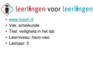 lvoorl.nl Vak: scheikunde Titel: veiligheid in het lab Leerniveau: havo-vwo Leerjaar: 3