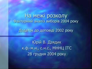 На межі розколу Факторний аналіз виборів 2004 року Додаток до доповіді 2002 року