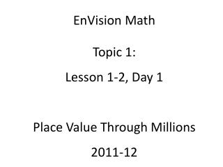 EnVision Math Topic 1: Lesson 1-2, Day 1 Place Value Through Millions 2011-12