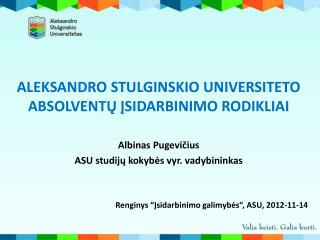 ALEKSANDRO STULGINSKIO UNIVERSITETO ABSOLVENTŲ ĮSIDARBINIMO RODIKLIAI Albinas Pugevičius