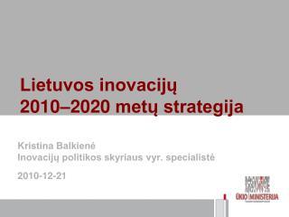 Kristina Balkienė Inovacijų politikos skyriaus vyr. specialistė 2010- 12 -2 1