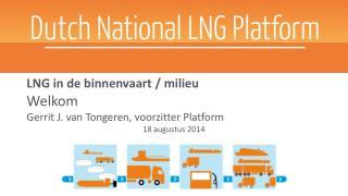 LNG  in de  binnenvaart  /  milieu Welkom Gerrit J. van Tongeren, voorzitter Platform