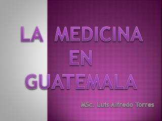 LA   MEDICINA  EN   GUATEMALA MSc.  Luis Alfredo Torres
