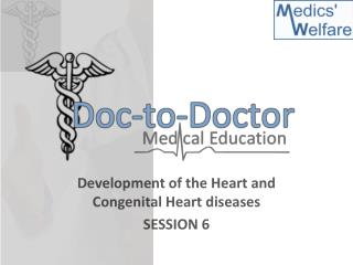 Development of the Heart and Congenital Heart diseases SESSION 6